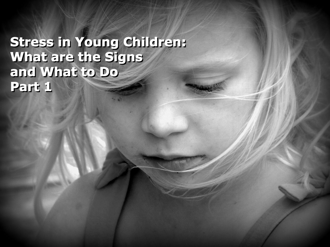 Stress In Young Children: What Are The Signs And What To Do – Part 1