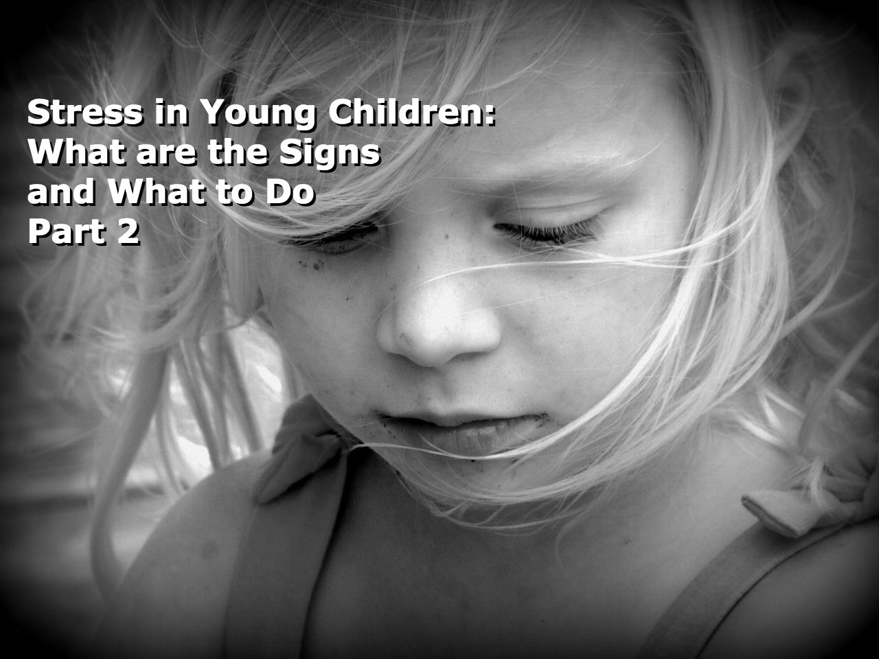 Stress In Young Children: What Are The Signs And What To Do – Part 2